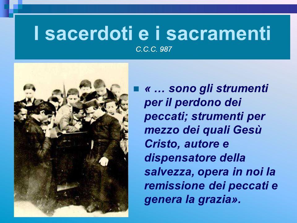 I sacerdoti e i sacramenti C.C.C. 987 « … sono gli strumenti per il perdono dei peccati; strumenti per mezzo dei quali Gesù Cristo, autore e dispensat