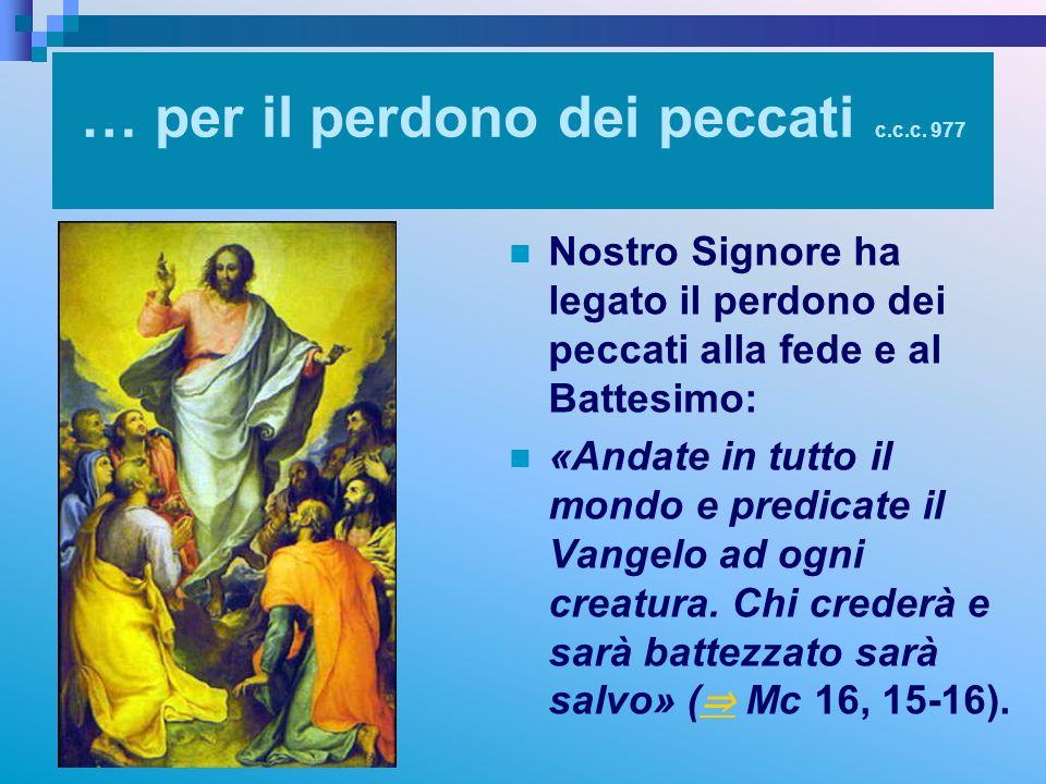 … per il perdono dei peccati c.c.c. 977 Nostro Signore ha legato il perdono dei peccati alla fede e al Battesimo: «Andate in tutto il mondo e predicat