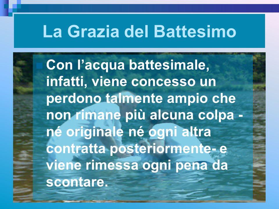 La Grazia del Battesimo Con lacqua battesimale, infatti, viene concesso un perdono talmente ampio che non rimane più alcuna colpa - né originale né og
