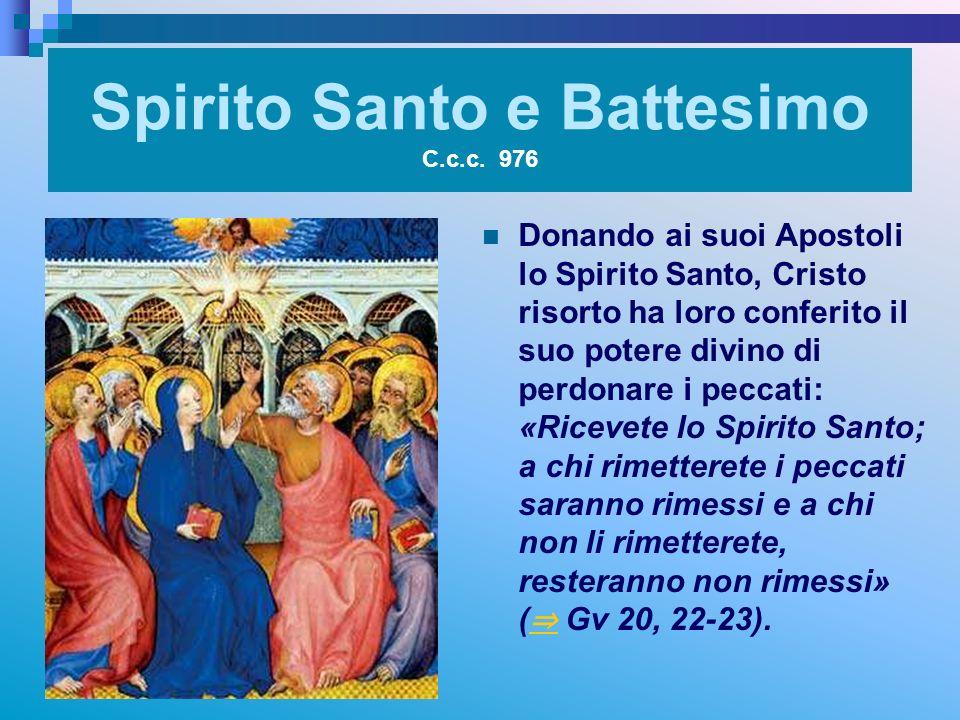 Spirito Santo e Battesimo C.c.c. 976 Donando ai suoi Apostoli lo Spirito Santo, Cristo risorto ha loro conferito il suo potere divino di perdonare i p