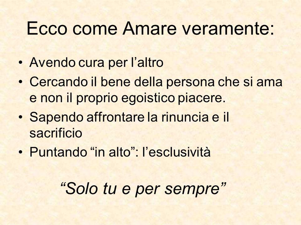 Ecco come Amare veramente: Avendo cura per laltro Cercando il bene della persona che si ama e non il proprio egoistico piacere. Sapendo affrontare la