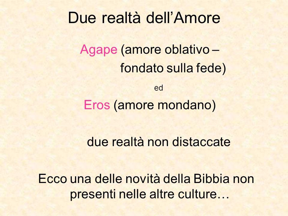 Due realtà dellAmore Agape (amore oblativo – fondato sulla fede) ed Eros (amore mondano) due realtà non distaccate Ecco una delle novità della Bibbia