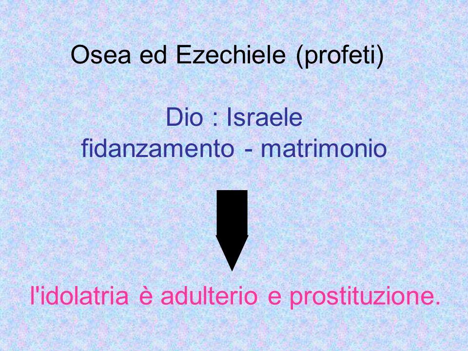 Osea ed Ezechiele (profeti) Dio : Israele fidanzamento - matrimonio l'idolatria è adulterio e prostituzione.