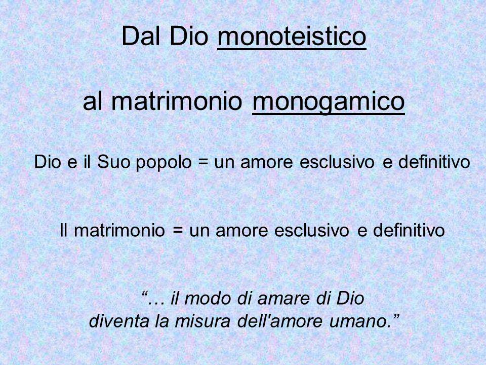 Dal Dio monoteistico al matrimonio monogamico Dio e il Suo popolo = un amore esclusivo e definitivo Il matrimonio = un amore esclusivo e definitivo …