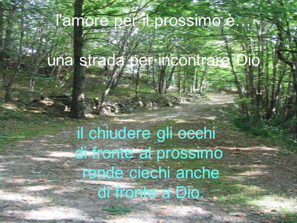 l'amore per il prossimo è… una strada per incontrare Dio il chiudere gli occhi di fronte al prossimo rende ciechi anche di fronte a Dio.