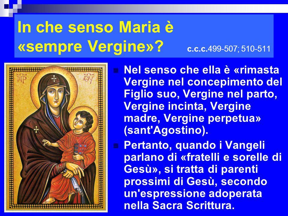 In che senso Maria è «sempre Vergine»? c.c.c.499-507; 510-511 Nel senso che ella è «rimasta Vergine nel concepimento del Figlio suo, Vergine nel parto