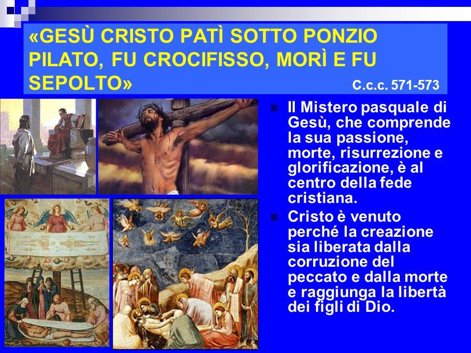 «GESÙ CRISTO PATÌ SOTTO PONZIO PILATO, FU CROCIFISSO, MORÌ E FU SEPOLTO» C.c.c. 571-573 Il Mistero pasquale di Gesù, che comprende la sua passione, mo