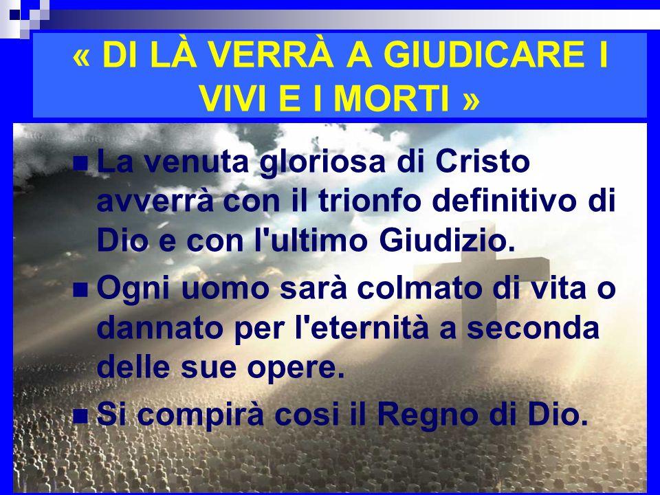 « DI LÀ VERRÀ A GIUDICARE I VIVI E I MORTI » La venuta gloriosa di Cristo avverrà con il trionfo definitivo di Dio e con l'ultimo Giudizio. Ogni uomo