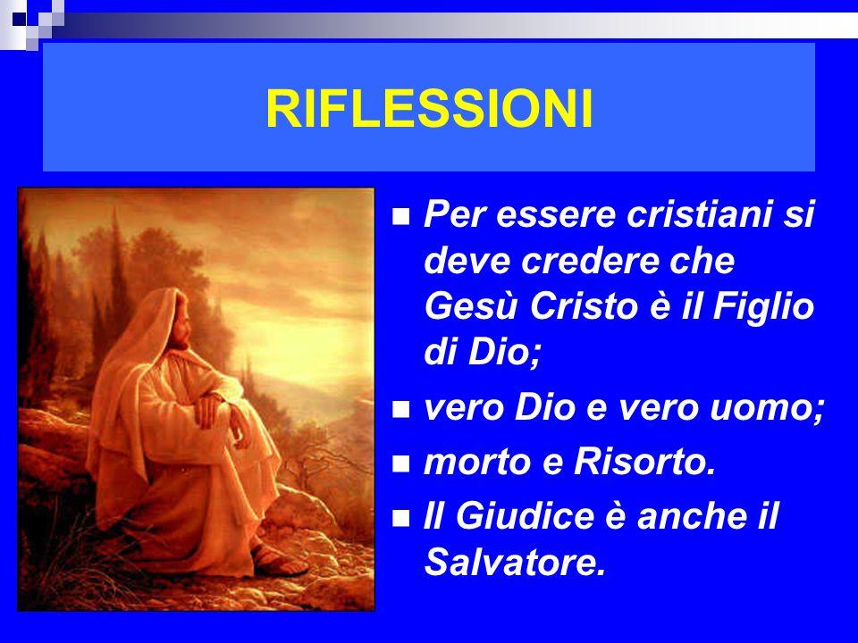 RIFLESSIONI Per essere cristiani si deve credere che Gesù Cristo è il Figlio di Dio; vero Dio e vero uomo; morto e Risorto. Il Giudice è anche il Salv