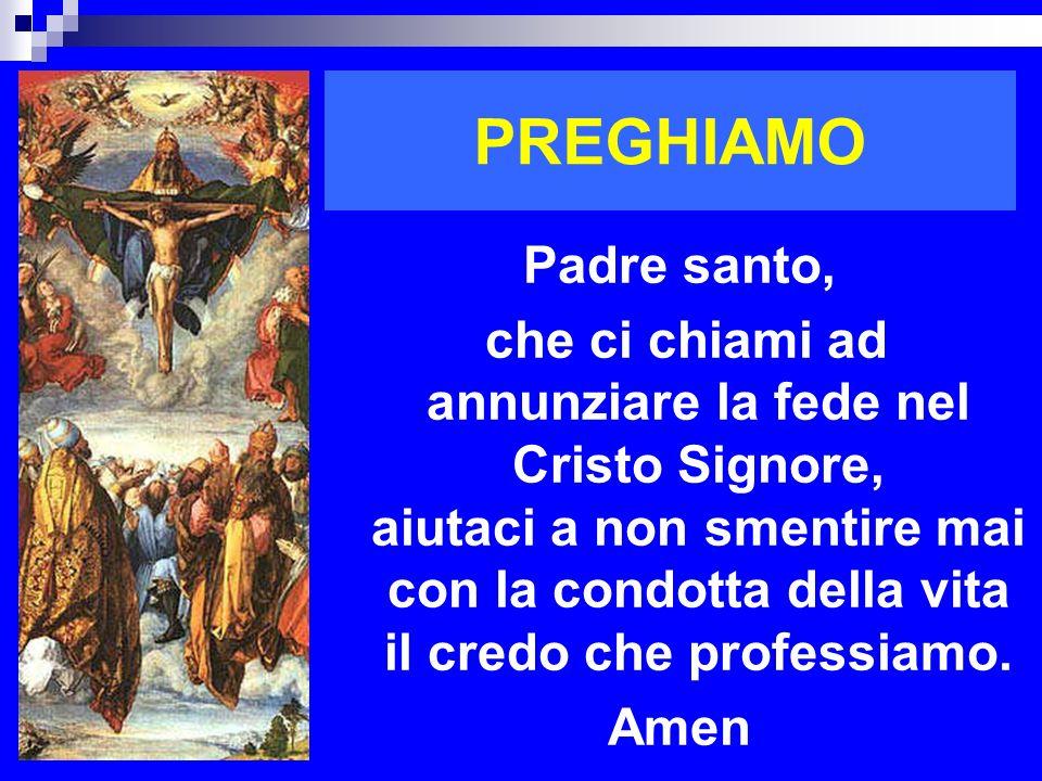 PREGHIAMO Padre santo, che ci chiami ad annunziare la fede nel Cristo Signore, aiutaci a non smentire mai con la condotta della vita il credo che prof