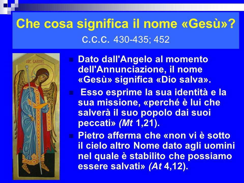 Che cosa significa il nome «Gesù»? c.c.c. 430-435; 452 Dato dall'Angelo al momento dell'Annunciazione, il nome «Gesù» significa «Dio salva». Esso espr