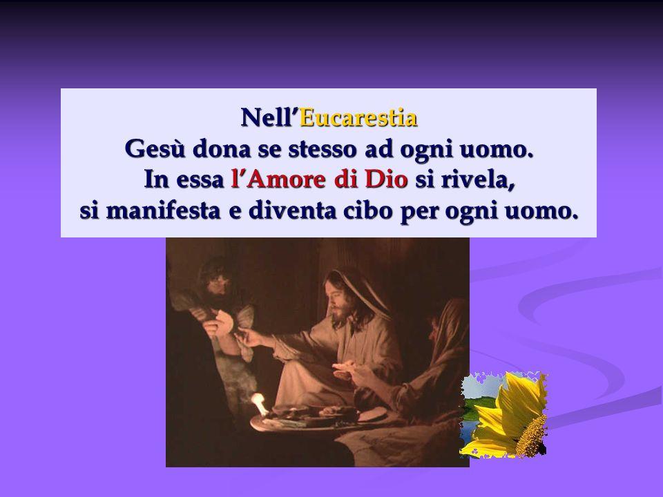 NellEucarestia Gesù dona se stesso ad ogni uomo. In essa lAmore di Dio si rivela, si manifesta e diventa cibo per ogni uomo.
