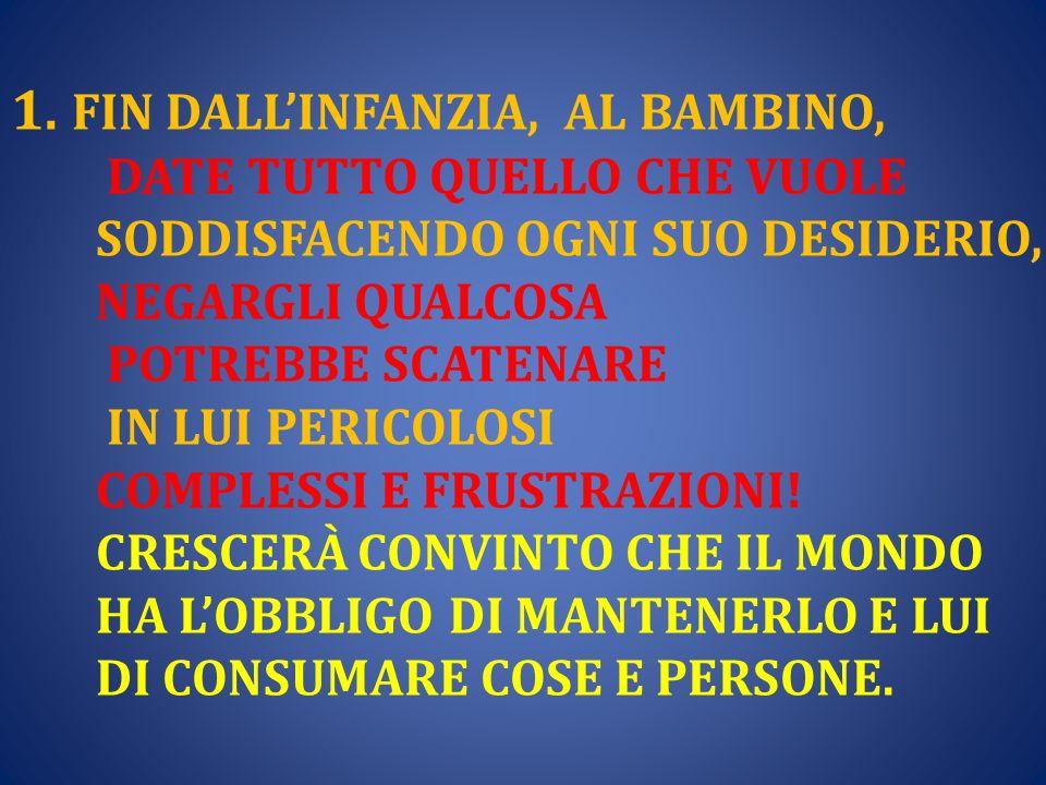1. FIN DALLINFANZIA, AL BAMBINO, DATE TUTTO QUELLO CHE VUOLE SODDISFACENDO OGNI SUO DESIDERIO, NEGARGLI QUALCOSA POTREBBE SCATENARE IN LUI PERICOLOSI