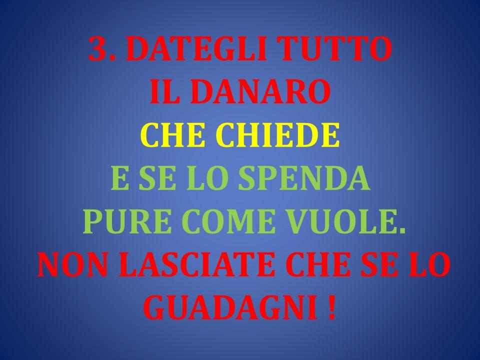 3. DATEGLI TUTTO IL DANARO CHE CHIEDE E SE LO SPENDA PURE COME VUOLE. NON LASCIATE CHE SE LO GUADAGNI !