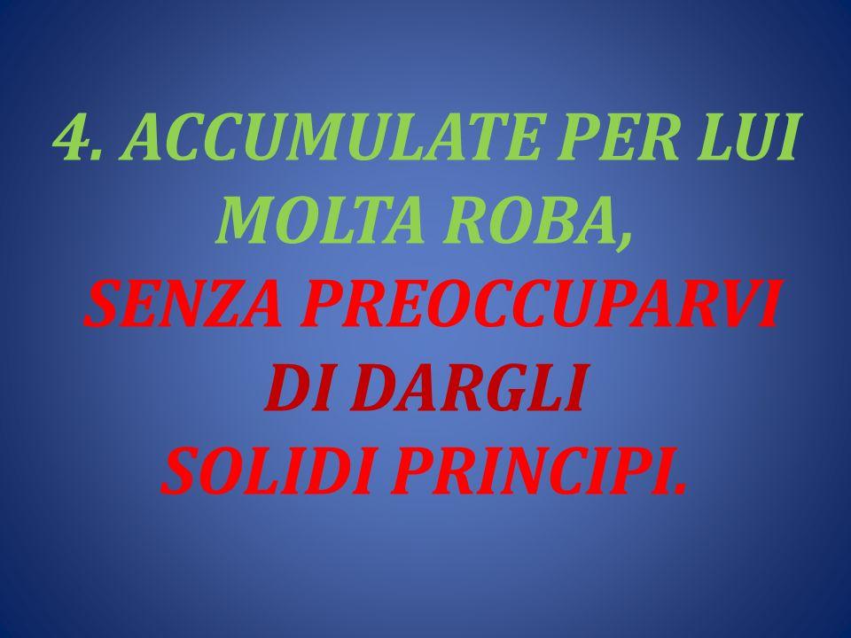 4. ACCUMULATE PER LUI MOLTA ROBA, SENZA PREOCCUPARVI DI DARGLI SOLIDI PRINCIPI.