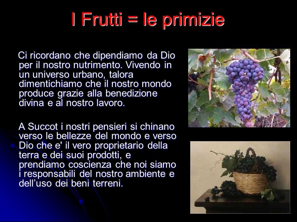 I Frutti = le primizie Ci ricordano che dipendiamo da Dio per il nostro nutrimento. Vivendo in un universo urbano, talora dimentichiamo che il nostro