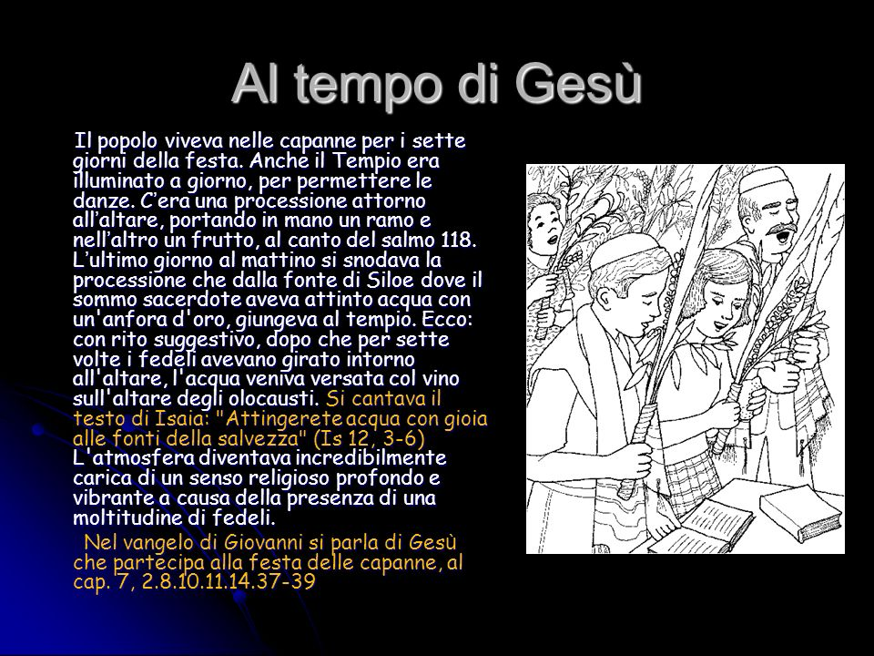 Al tempo di Gesù Il popolo viveva nelle capanne per i sette giorni della festa. Anche il Tempio era illuminato a giorno, per permettere le danze. C er