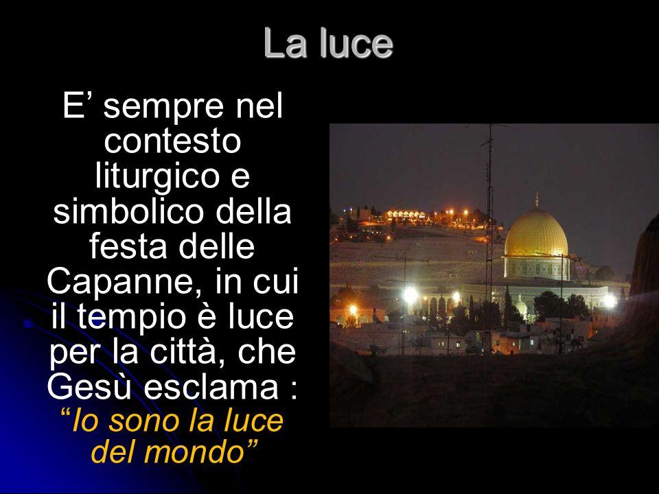 La luce E sempre nel contesto liturgico e simbolico della festa delle Capanne, in cui il tempio è luce per la città, che Gesù esclama :Io sono la luce