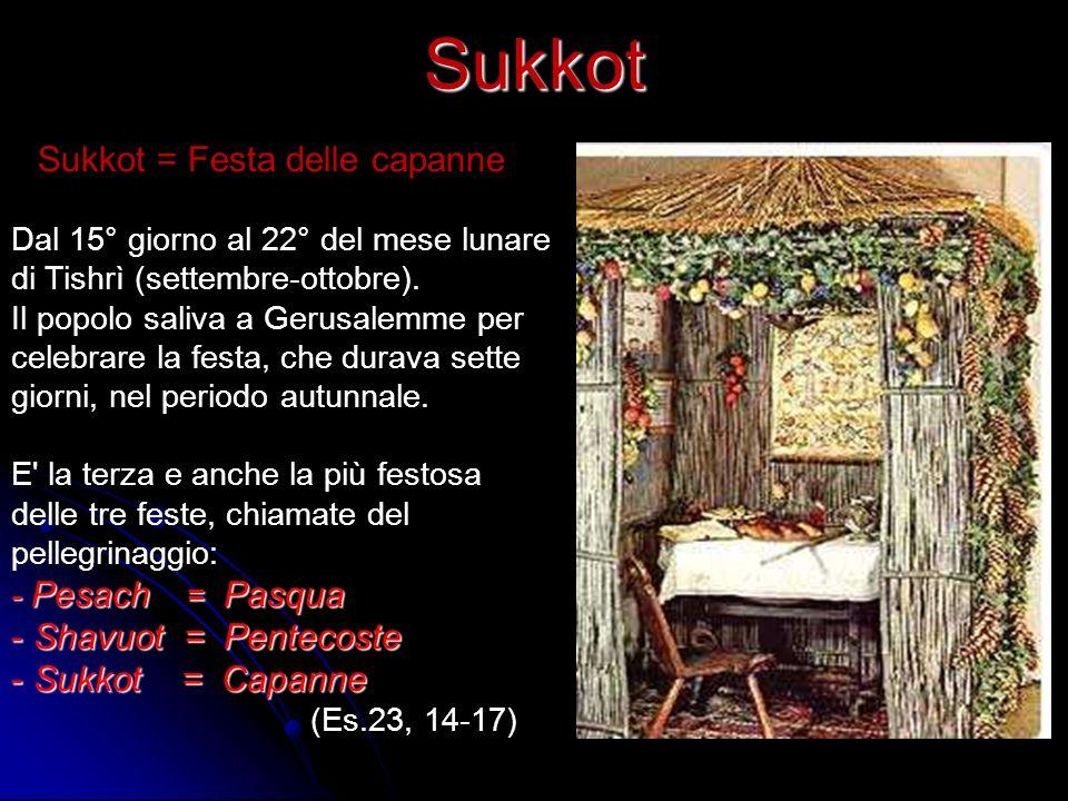 Sukkot Sukkot = Festa delle capanne Dal 15° giorno al 22° del mese lunare di Tishrì (settembre-ottobre). Il popolo saliva a Gerusalemme per celebrare