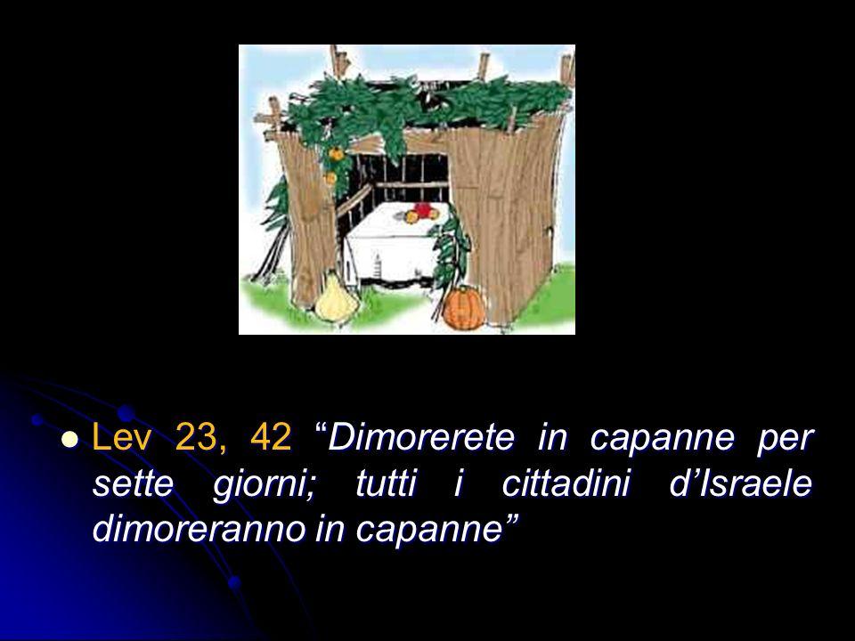 Lev 23, 42 Dimorerete in capanne per sette giorni; tutti i cittadini dIsraele dimoreranno in capanne Lev 23, 42 Dimorerete in capanne per sette giorni