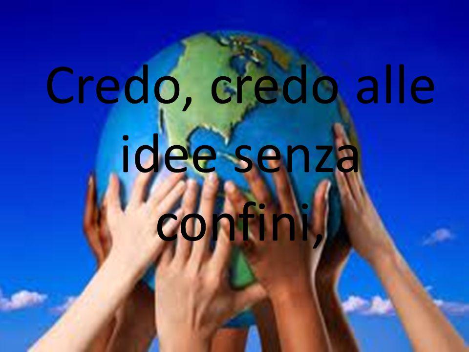 Credo, credo alle idee senza confini,