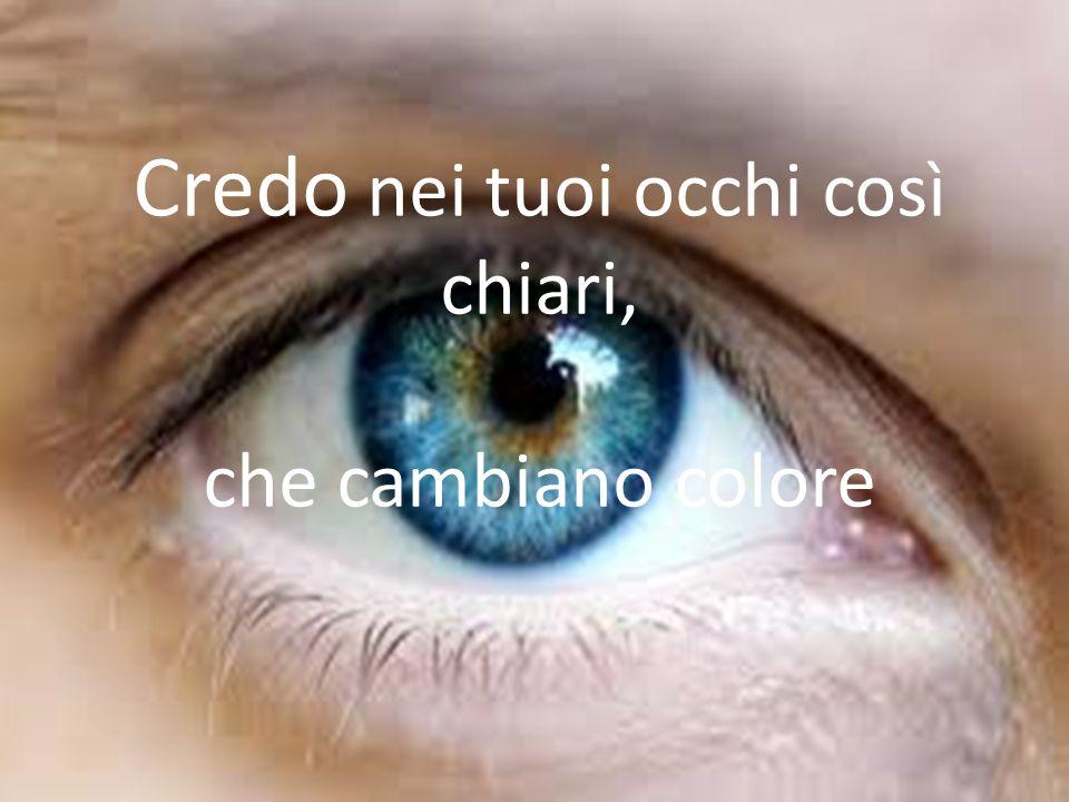 Credo nei tuoi occhi così chiari, che cambiano colore