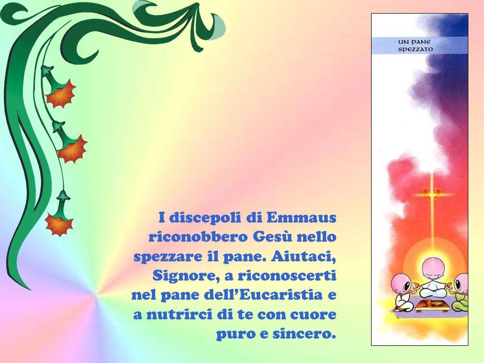 I discepoli di Emmaus riconobbero Gesù nello spezzare il pane. Aiutaci, Signore, a riconoscerti nel pane dellEucaristia e a nutrirci di te con cuore p