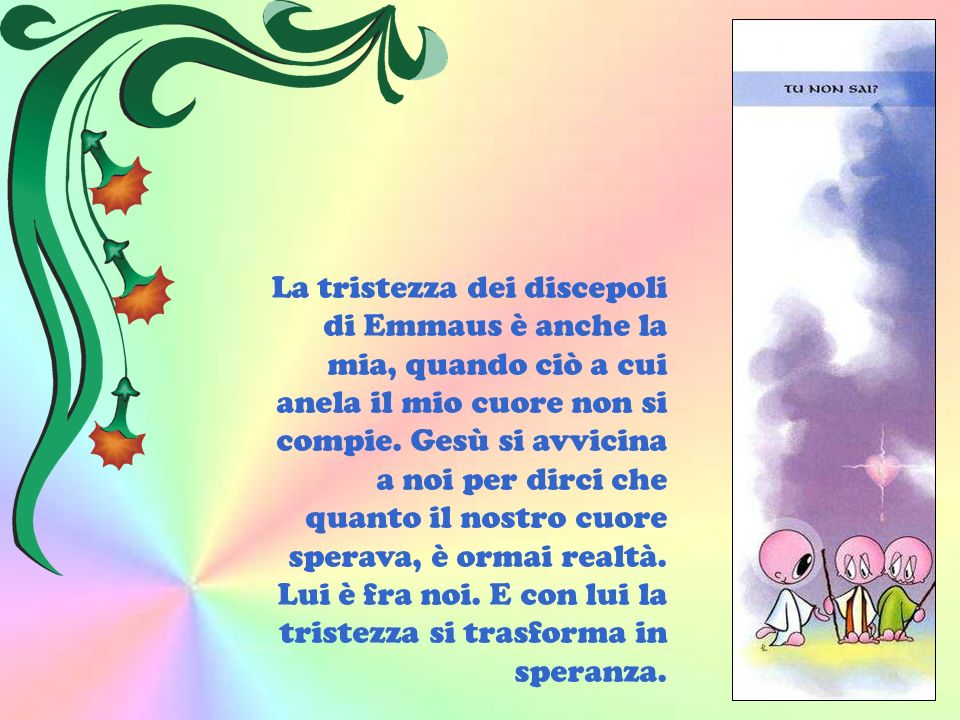 La tristezza dei discepoli di Emmaus è anche la mia, quando ciò a cui anela il mio cuore non si compie. Gesù si avvicina a noi per dirci che quanto il