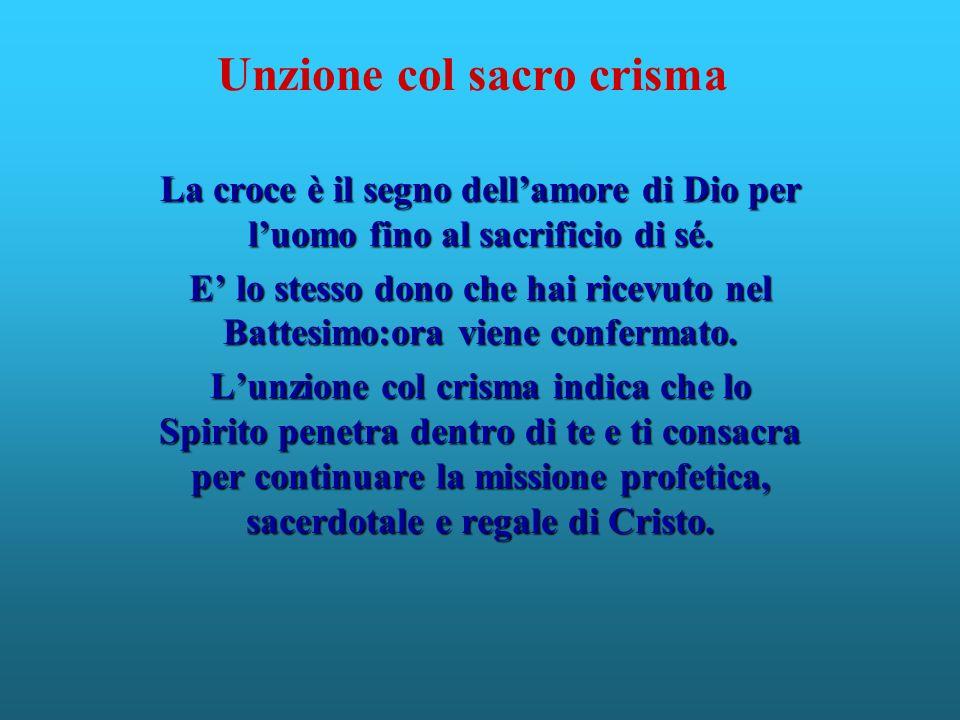 Unzione col sacro crisma La croce è il segno dellamore di Dio per luomo fino al sacrificio di sé. E lo stesso dono che hai ricevuto nel Battesimo:ora