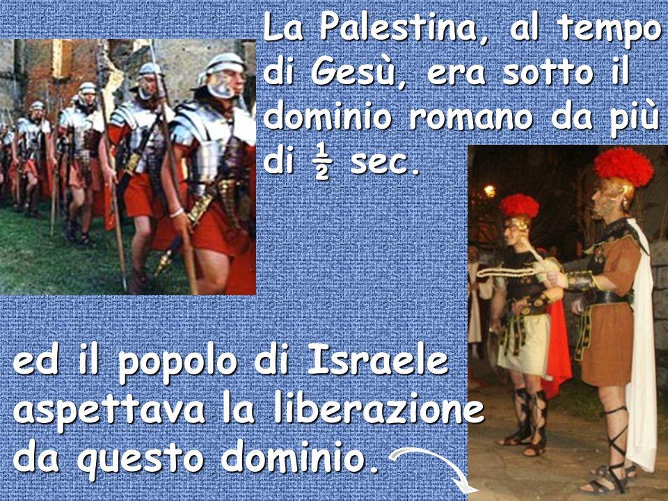 La Palestina, al tempo di Gesù, era sotto il dominio romano da più di ½ sec. ed il popolo di Israele aspettava la liberazione da questo dominio.