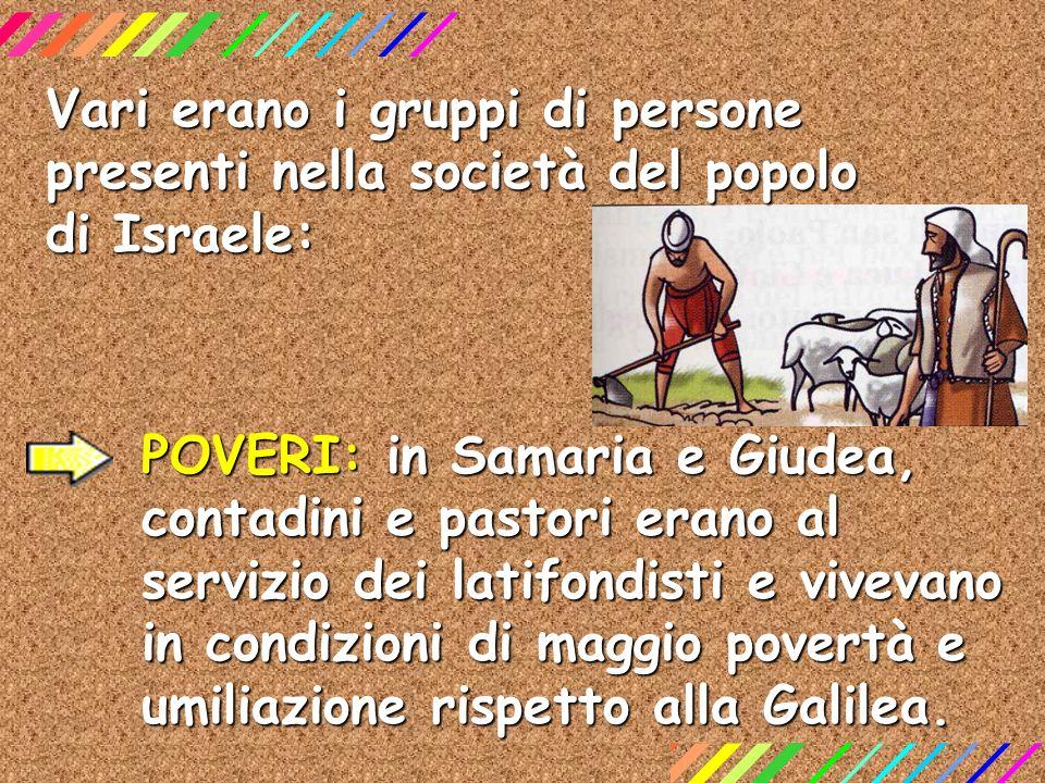 Vari erano i gruppi di persone presenti nella società del popolo di Israele: POVERI: in Samaria e Giudea, contadini e pastori erano al servizio dei la