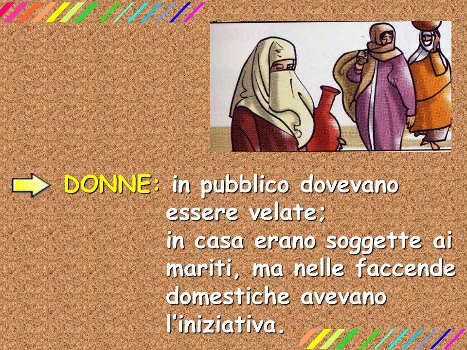 DONNE: in pubblico dovevano essere velate; in casa erano soggette ai mariti, ma nelle faccende domestiche avevano liniziativa.