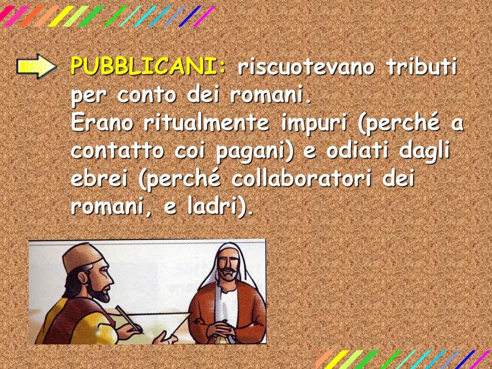 PUBBLICANI: riscuotevano tributi per conto dei romani. Erano ritualmente impuri (perché a contatto coi pagani) e odiati dagli ebrei (perché collaborat