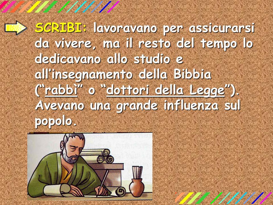 SCRIBI: lavoravano per assicurarsi da vivere, ma il resto del tempo lo dedicavano allo studio e allinsegnamento della Bibbia (rabbì o dottori della Le