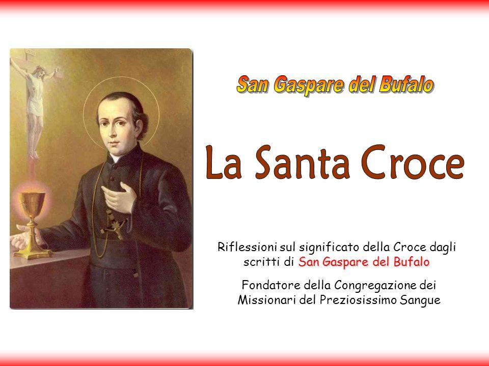 San Gaspare del Bufalo Riflessioni sul significato della Croce dagli scritti di San Gaspare del Bufalo Fondatore della Congregazione dei Missionari del Preziosissimo Sangue
