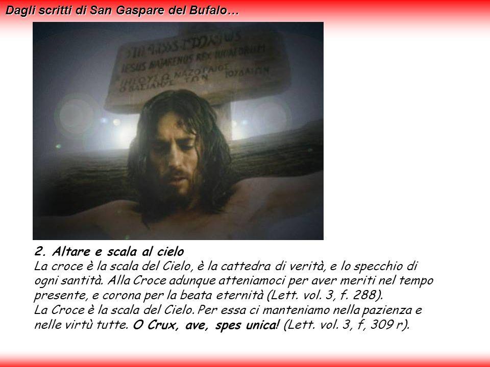 2. Altare e scala al cielo La croce è la scala del Cielo, è la cattedra di verità, e lo specchio di ogni santità. Alla Croce adunque atteniamoci per a
