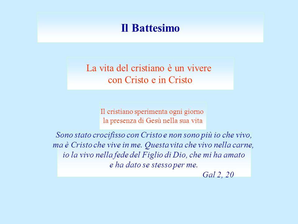 Il Battesimo La vita del cristiano è un vivere con Cristo e in Cristo Il cristiano sperimenta ogni giorno la presenza di Gesù nella sua vita Sono stato crocifisso con Cristo e non sono più io che vivo, ma è Cristo che vive in me.