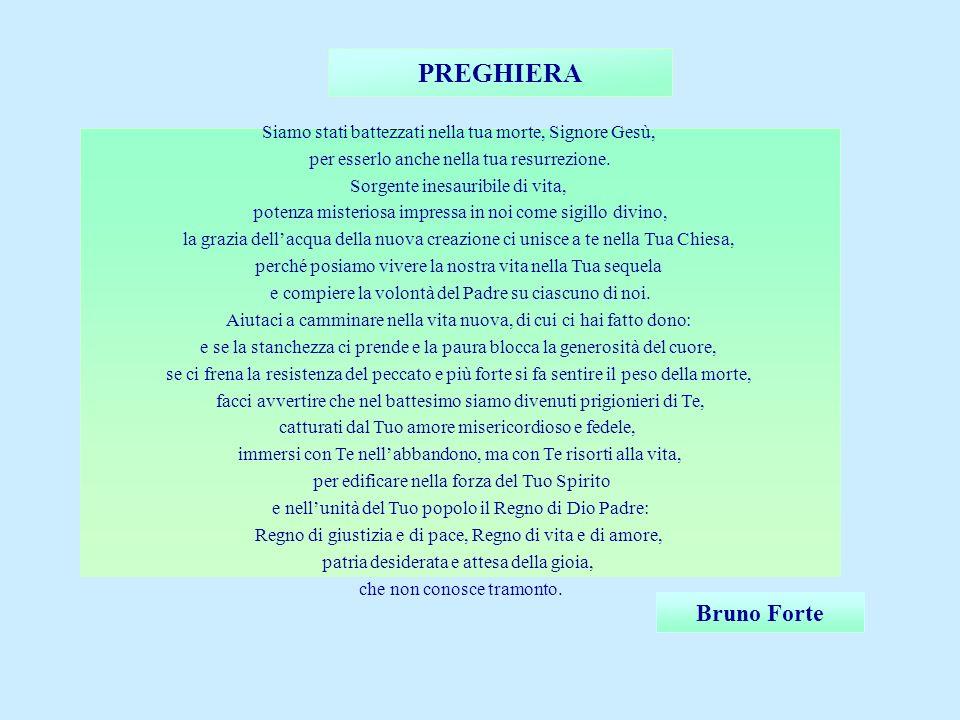 PREGHIERA Bruno Forte Siamo stati battezzati nella tua morte, Signore Gesù, per esserlo anche nella tua resurrezione. Sorgente inesauribile di vita, p