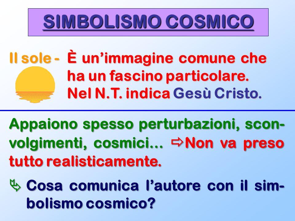 SIMBOLISMO COSMICO Il sole -È unimmagine comune che ha un fascino particolare. Nel N.T. indica Gesù Cristo. Appaiono spesso perturbazioni, scon- volgi
