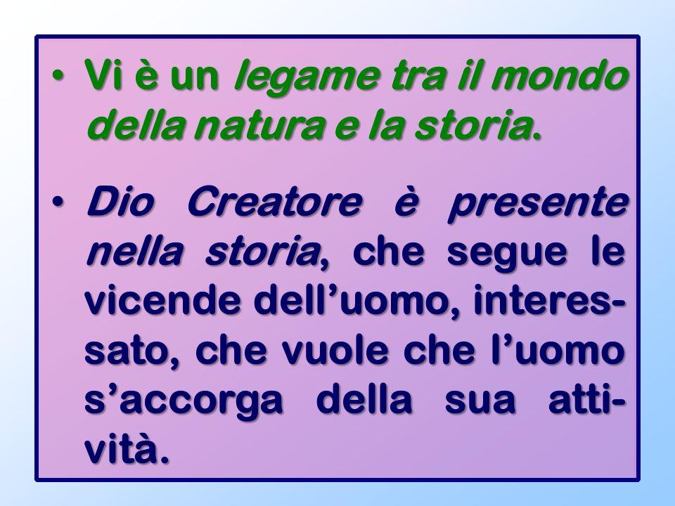 Vi è un legame tra il mondo della natura e la storia. Vi è un legame tra il mondo della natura e la storia. Dio Creatore è presente nella storia, che