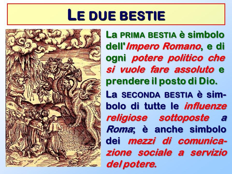 L E DUE BESTIE La PRIMA BESTIA è simbolo dell'Impero Romano, e di ogni potere politico che si vuole fare assoluto e prendere il posto di Dio. La SECON