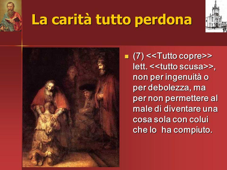 La carità tutto perdona (7) > lett. >, non per ingenuità o per debolezza, ma per non permettere al male di diventare una cosa sola con colui che lo ha