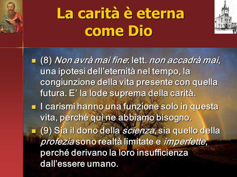La carità è eterna come Dio La carità è eterna come Dio (8) Non avrà mai fine: lett. non accadrà mai, una ipotesi delleternità nel tempo, la congiunzi