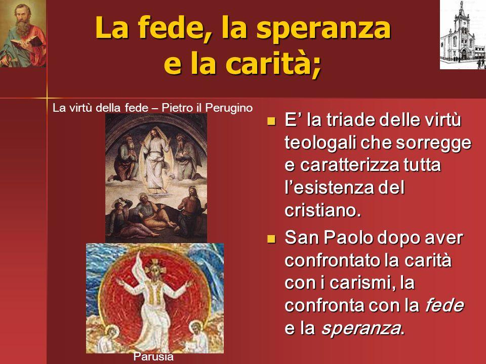 La fede, la speranza e la carità; E la triade delle virtù teologali che sorregge e caratterizza tutta lesistenza del cristiano. E la triade delle virt