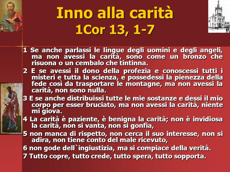 Inno alla carità 1Cor 13, 1-7 1 Se anche parlassi le lingue degli uomini e degli angeli, ma non avessi la carità, sono come un bronzo che risuona o un