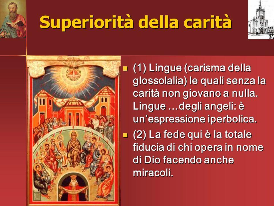 Superiorità della carità (1) Lingue (carisma della glossolalia) le quali senza la carità non giovano a nulla. Lingue …degli angeli: è unespressione ip