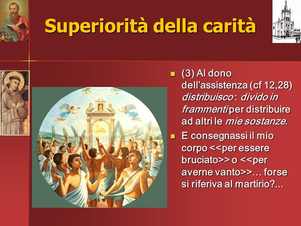 Superiorità della carità (3) Al dono dellassistenza (cf 12,28) distribuisco : divido in frammenti per distribuire ad altri le mie sostanze. (3) Al don