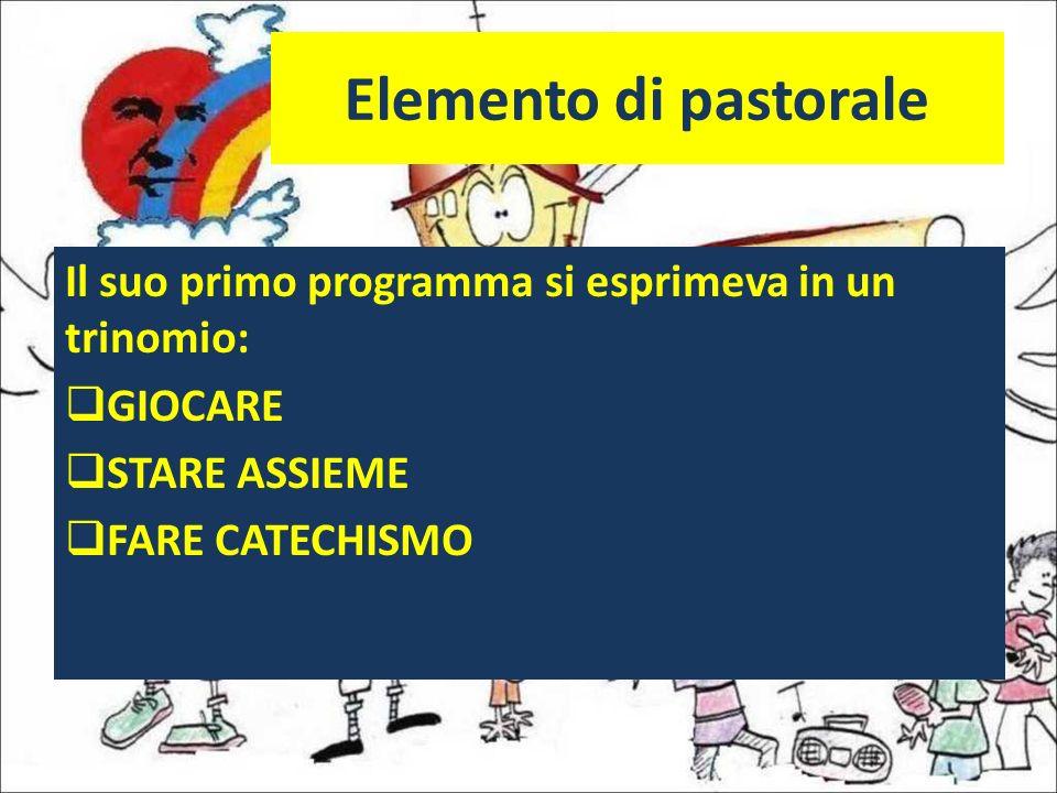 Elemento di pastorale Il suo primo programma si esprimeva in un trinomio: GIOCARE STARE ASSIEME FARE CATECHISMO
