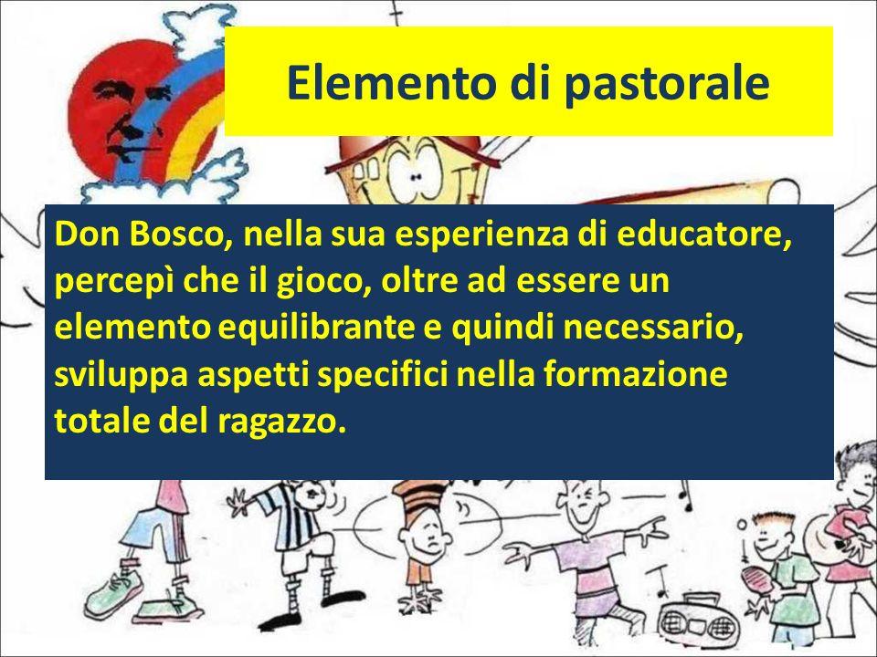Elemento di pastorale Don Bosco, nella sua esperienza di educatore, percepì che il gioco, oltre ad essere un elemento equilibrante e quindi necessario