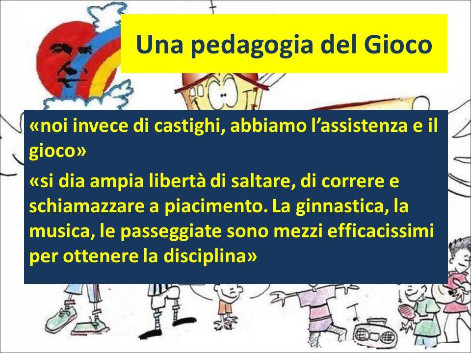 Una pedagogia del Gioco «noi invece di castighi, abbiamo lassistenza e il gioco» «si dia ampia libertà di saltare, di correre e schiamazzare a piacime